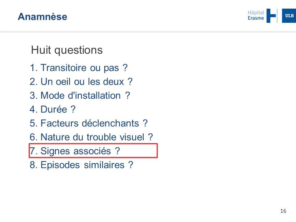 16 Anamnèse Huit questions 1.Transitoire ou pas .