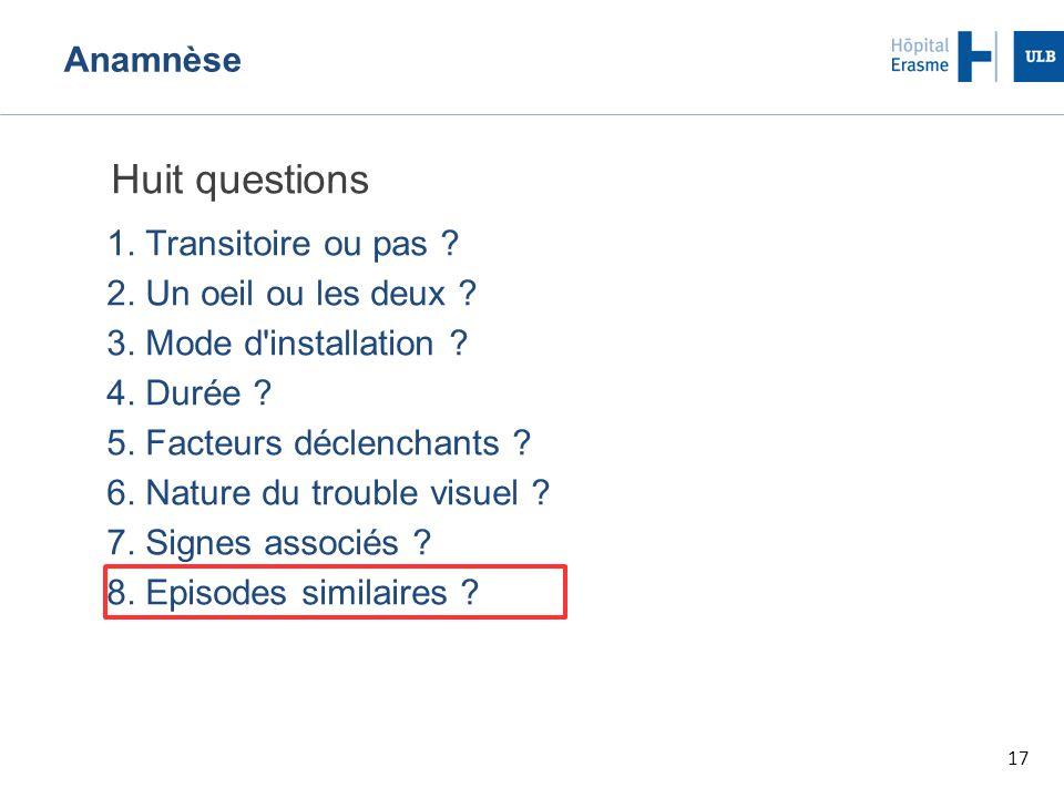 17 Anamnèse Huit questions 1.Transitoire ou pas .