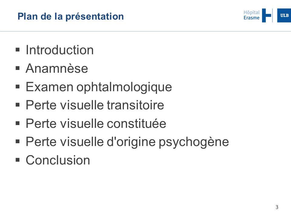 3 Plan de la présentation  Introduction  Anamnèse  Examen ophtalmologique  Perte visuelle transitoire  Perte visuelle constituée  Perte visuelle d origine psychogène  Conclusion