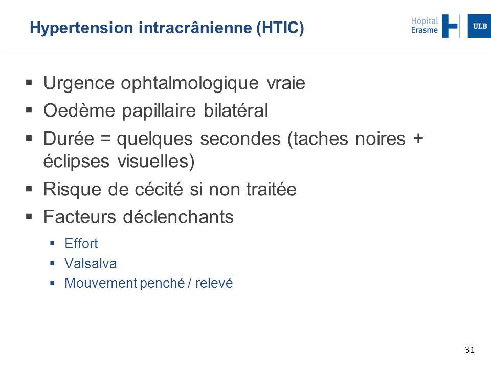 31 Hypertension intracrânienne (HTIC)  Urgence ophtalmologique vraie  Oedème papillaire bilatéral  Durée = quelques secondes (taches noires + éclipses visuelles)  Risque de cécité si non traitée  Facteurs déclenchants  Effort  Valsalva  Mouvement penché / relevé
