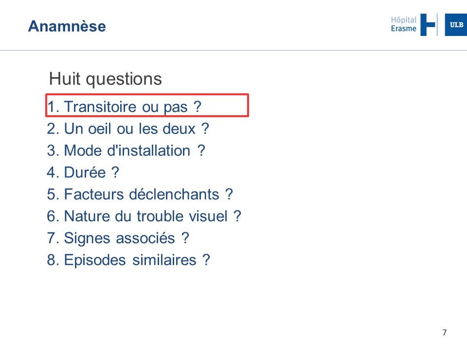 7 Anamnèse Huit questions 1. Transitoire ou pas ? 2. Un oeil ou les deux ? 3. Mode d'installation ? 4. Durée ? 5. Facteurs déclenchants ? 6. Nature du