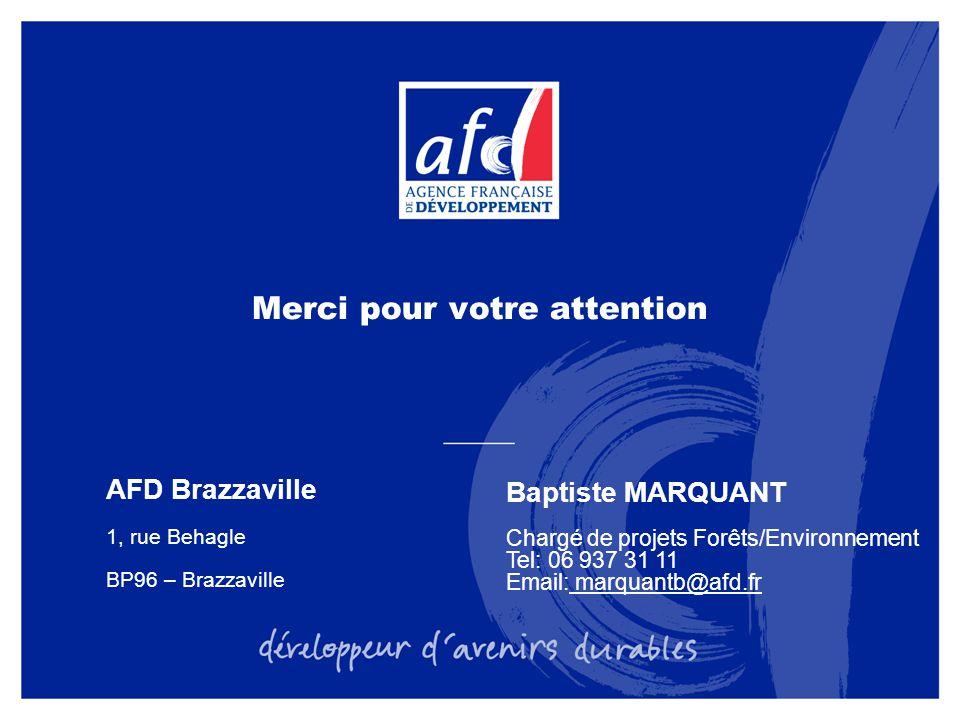 Merci pour votre attention AFD Brazzaville 1, rue Behagle BP96 – Brazzaville Baptiste MARQUANT Chargé de projets Forêts/Environnement Tel: 06 937 31 11 Email: marquantb@afd.fr