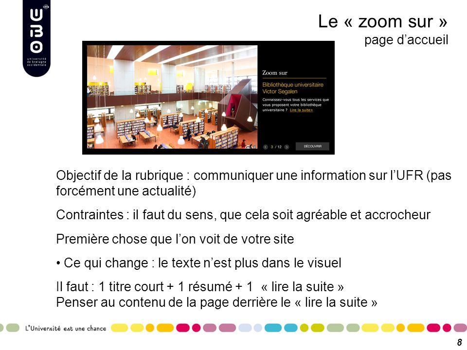 Le « zoom sur » page d'accueil 8 Objectif de la rubrique : communiquer une information sur l'UFR (pas forcément une actualité) Contraintes : il faut d