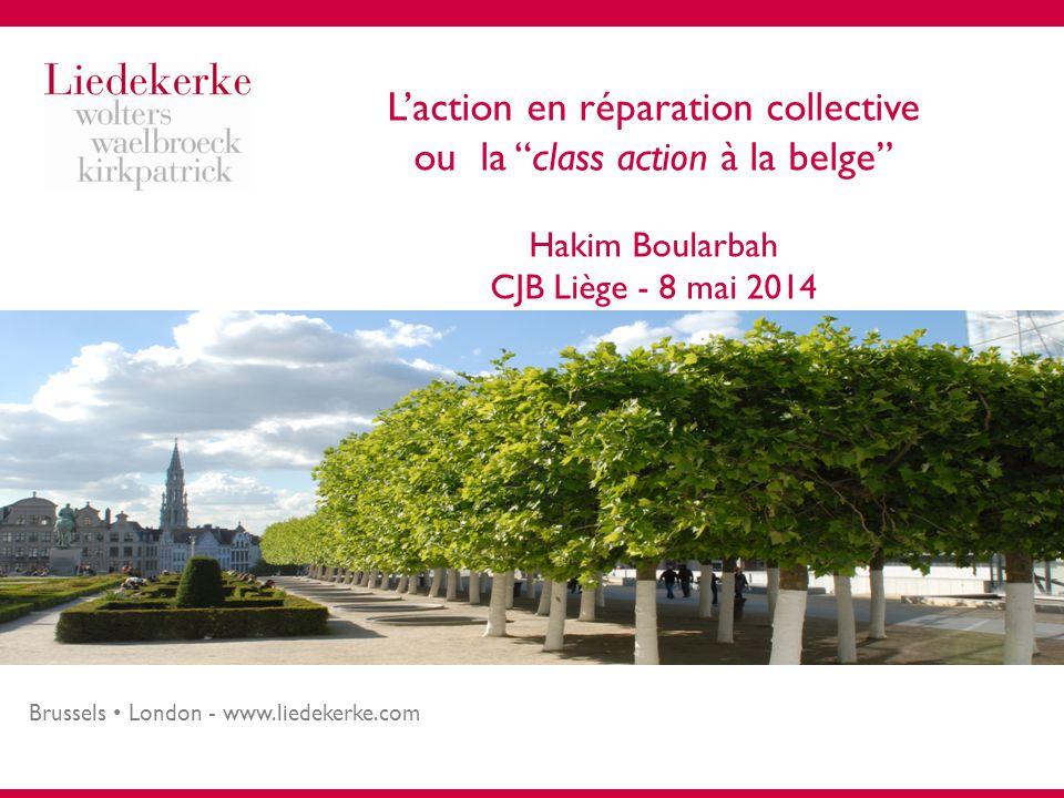 Brussels London - www.liedekerke.com L'action en réparation collective ou la class action à la belge Hakim Boularbah CJB Liège - 8 mai 2014