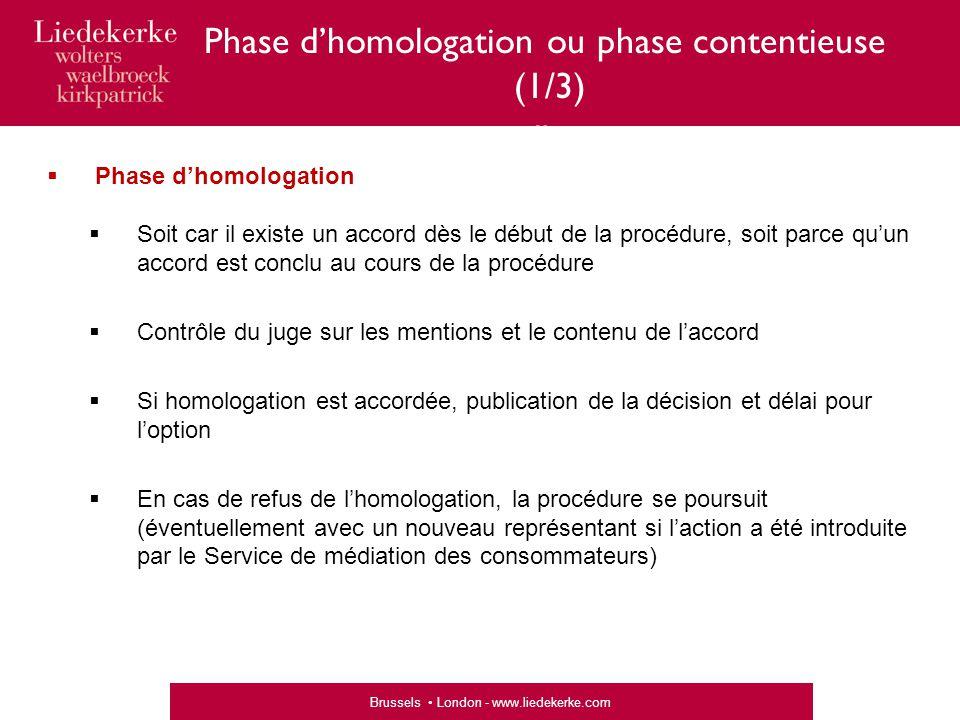 Brussels London - www.liedekerke.com Phase d'homologation ou phase contentieuse (1/3) «  Phase d'homologation  Soit car il existe un accord dès le début de la procédure, soit parce qu'un accord est conclu au cours de la procédure  Contrôle du juge sur les mentions et le contenu de l'accord  Si homologation est accordée, publication de la décision et délai pour l'option  En cas de refus de l'homologation, la procédure se poursuit (éventuellement avec un nouveau représentant si l'action a été introduite par le Service de médiation des consommateurs)