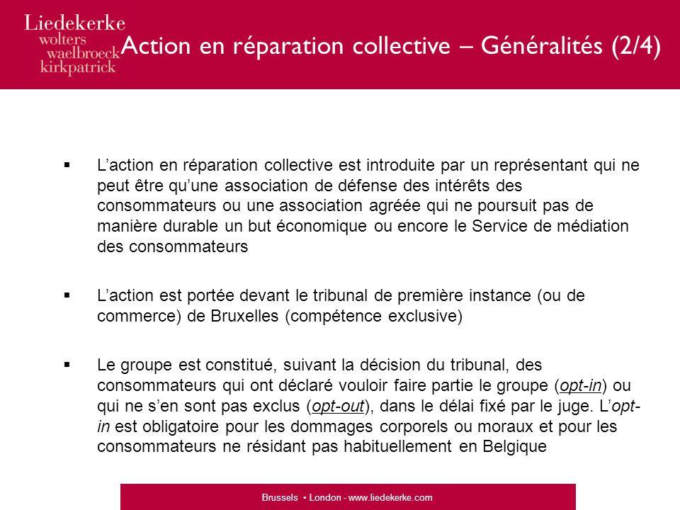 Brussels London - www.liedekerke.com Phase exécution (« liquidation ») «  Désignation d'un « liquidateur » chargé de l'exécution de l'accord ou de la décision de réparation  Opt-in / opt-out (délai pour les consommateurs pour se faire connaître)  Établissement d'une liste des consommateurs membres du groupe – possibilité de contester l'inscription ou le refus d'inscription sur la liste  Les consommateurs inscrits sur la liste définitive ont droit à l'indemnité prévue par l'accord ou la décision  Saisine permanente du juge en cas de difficulté  « Solde » éventuel attribué suivant la décision du juge