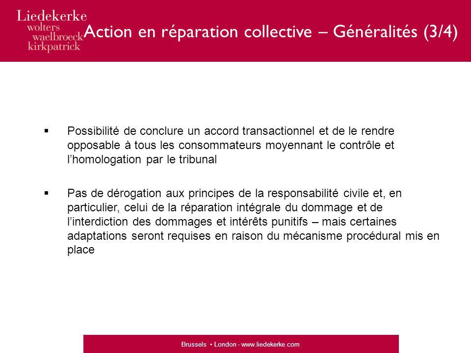 Brussels London - www.liedekerke.com Action en réparation collective – Généralités (4/4)  Schéma simplifié de la procédure Accord préexistantPas d'accord préexistant (1)Phase de recevabilité (« admissibilité ») (2)Homologation Négociations et phase contentieuse (3)Phase d'exécution (« liquidation »)