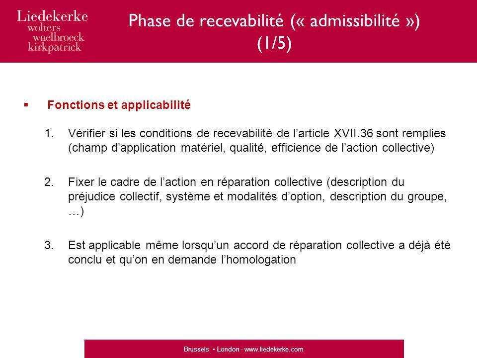 Brussels London - www.liedekerke.com Phase de recevabilité (« admissibilité ») (1/5)  Fonctions et applicabilité 1.Vérifier si les conditions de recevabilité de l'article XVII.36 sont remplies (champ d'application matériel, qualité, efficience de l'action collective) 2.Fixer le cadre de l'action en réparation collective (description du préjudice collectif, système et modalités d'option, description du groupe, …) 3.Est applicable même lorsqu'un accord de réparation collective a déjà été conclu et qu'on en demande l'homologation