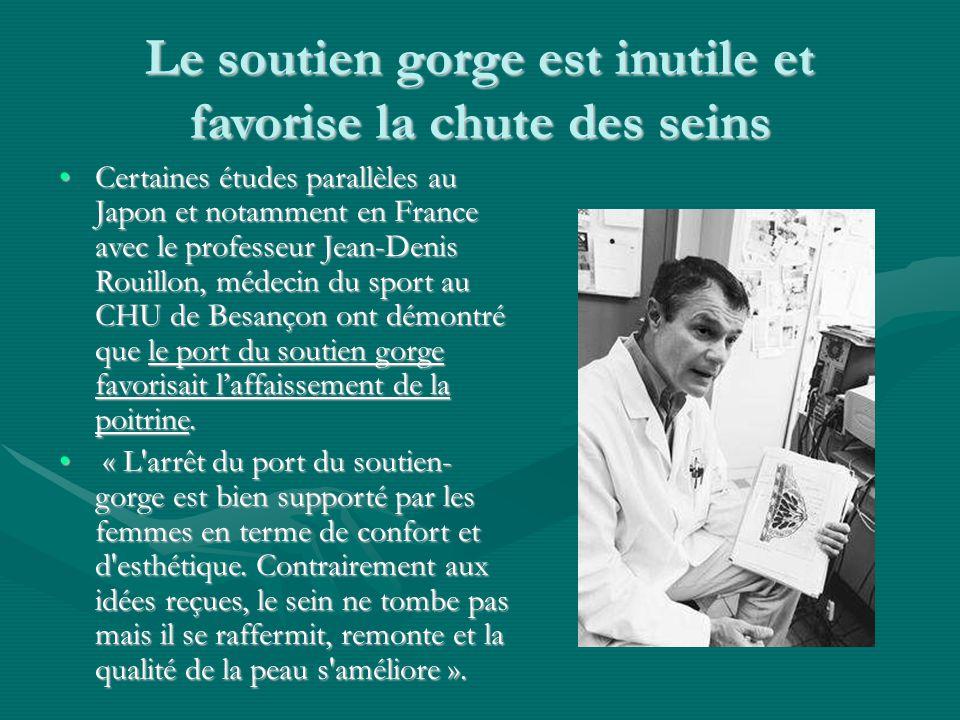 Le soutien gorge est inutile et favorise la chute des seins Certaines études parallèles au Japon et notamment en France avec le professeur Jean-Denis