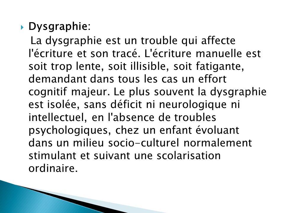  Dysgraphie: La dysgraphie est un trouble qui affecte l'écriture et son tracé. L'écriture manuelle est soit trop lente, soit illisible, soit fatigant