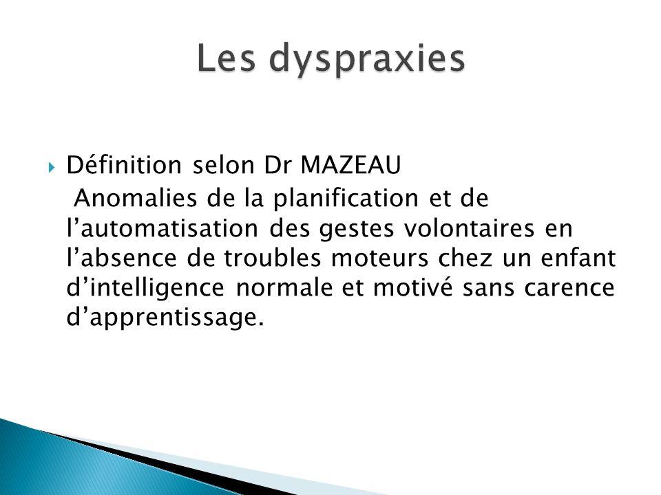  Définition selon Dr MAZEAU Anomalies de la planification et de l'automatisation des gestes volontaires en l'absence de troubles moteurs chez un enfa