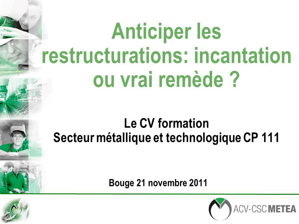 Anticiper les restructurations: incantation ou vrai remède ? Le CV formation Secteur métallique et technologique CP 111 Bouge 21 novembre 2011