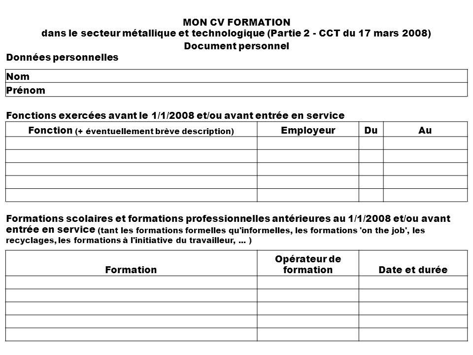 MON CV FORMATION dans le secteur métallique et technologique (Partie 2 - CCT du 17 mars 2008) Document personnel Données personnelles Nom Prénom Fonctions exercées avant le 1/1/2008 et/ou avant entrée en service Fonction (+ éventuellement brève description) EmployeurDuAu Formations scolaires et formations professionnelles antérieures au 1/1/2008 et/ou avant entrée en service (tant les formations formelles qu informelles, les formations on the job , les recyclages, les formations à l initiative du travailleur,...