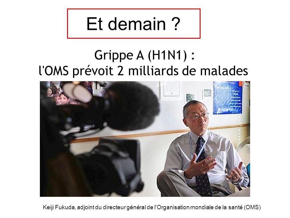 Grippe A (H1N1) : l'OMS prévoit 2 milliards de malades Keiji Fukuda, adjoint du directeur général de l'Organisation mondiale de la santé (OMS) Et dema
