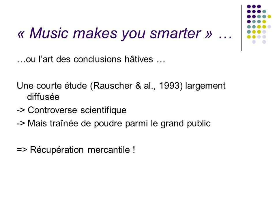 « Music makes you smarter » … …ou l'art des conclusions hâtives … Une courte étude (Rauscher & al., 1993) largement diffusée -> Controverse scientifiq