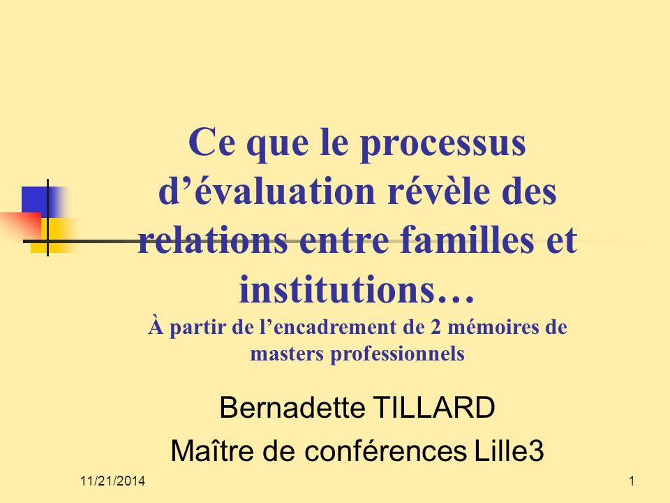 11/21/20141 Bernadette TILLARD Maître de conférences Lille3 Ce que le processus d'évaluation révèle des relations entre familles et institutions… À pa