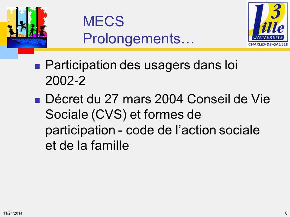 11/21/2014 6 MECS Prolongements… Participation des usagers dans loi 2002-2 Décret du 27 mars 2004 Conseil de Vie Sociale (CVS) et formes de participat