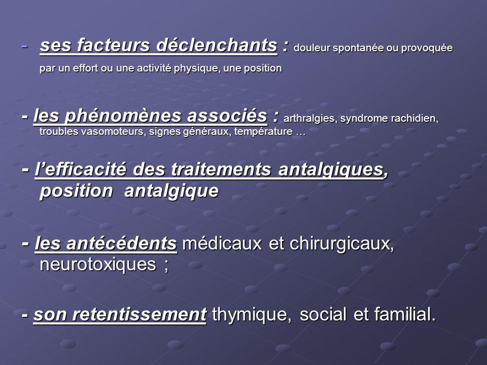 -ses facteurs déclenchants : douleur spontanée ou provoquée par un effort ou une activité physique, une position - les phénomènes associés : arthralgi