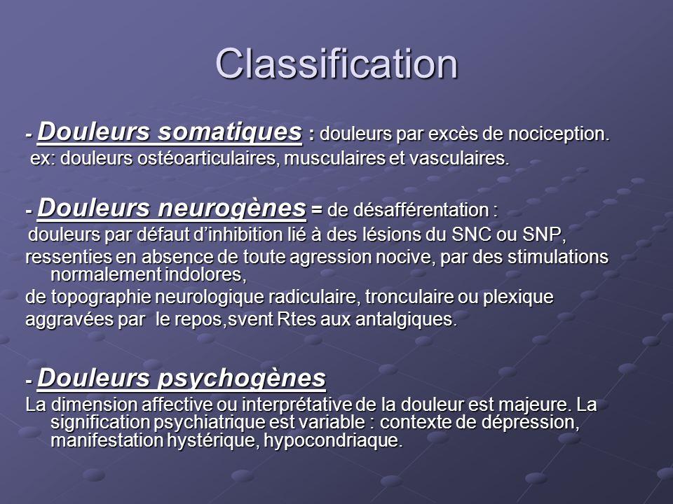 Classification - Douleurs somatiques : douleurs par excès de nociception. ex: douleurs ostéoarticulaires, musculaires et vasculaires. ex: douleurs ost