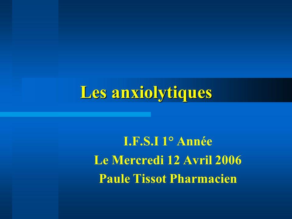 Les anxiolytiques I.F.S.I 1° Année Le Mercredi 12 Avril 2006 Paule Tissot Pharmacien
