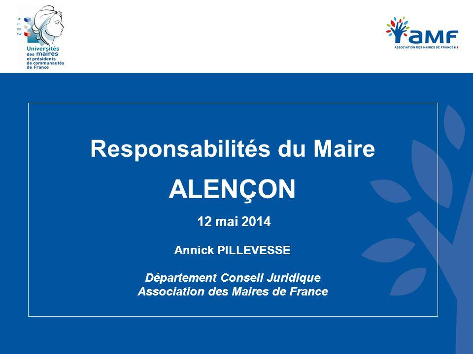 Responsabilités du Maire ALENÇON 12 mai 2014 Annick PILLEVESSE Département Conseil Juridique Association des Maires de France