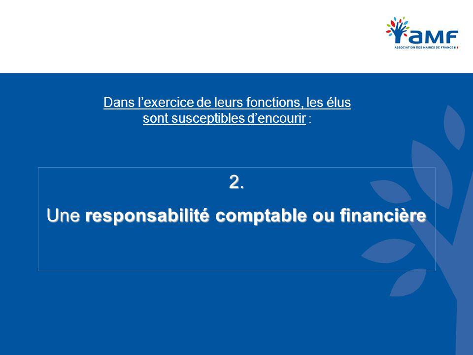 Dans l'exercice de leurs fonctions, les élus sont susceptibles d'encourir : 2. Une responsabilité comptable ou financière