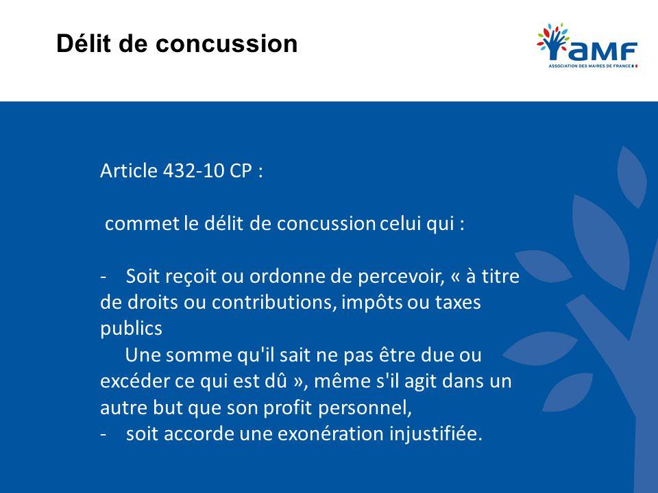 Délit de concussion Article 432-10 CP : commet le délit de concussion celui qui : - Soit reçoit ou ordonne de percevoir, « à titre de droits ou contri
