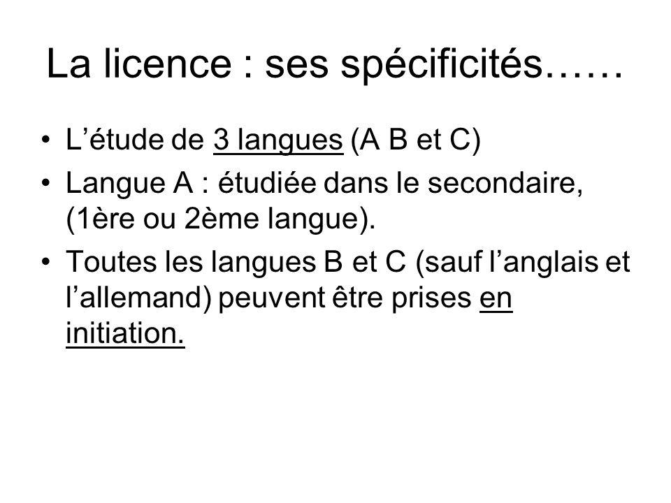 La licence : ses spécificités…… L'étude de 3 langues (A B et C) Langue A : étudiée dans le secondaire, (1ère ou 2ème langue). Toutes les langues B et
