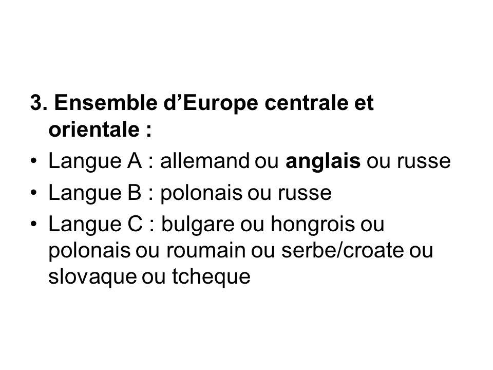 3. Ensemble d'Europe centrale et orientale : Langue A : allemand ou anglais ou russe Langue B : polonais ou russe Langue C : bulgare ou hongrois ou po