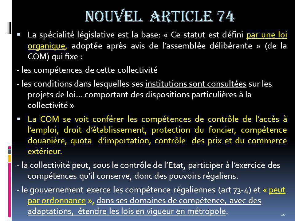 NOUVEL ARTICLE 74  La spécialité législative est la base: « Ce statut est défini par une loi organique, adoptée après avis de l'assemblée délibérante » (de la COM) qui fixe : - les compétences de cette collectivité - les conditions dans lesquelles ses institutions sont consultées sur les projets de loi… comportant des dispositions particulières à la collectivité »  La COM se voit conférer les compétences de contrôle de l'accès à l'emploi, droit d'établissement, protection du foncier, compétence douanière, quota d'importation, contrôle des prix et du commerce extérieur.