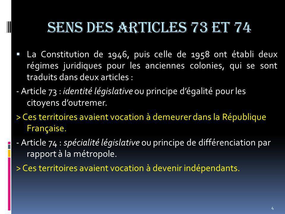 SENS DES ARTICLES 73 et 74  La Constitution de 1946, puis celle de 1958 ont établi deux régimes juridiques pour les anciennes colonies, qui se sont traduits dans deux articles : - Article 73 : identité législative ou principe d'égalité pour les citoyens d'outremer.