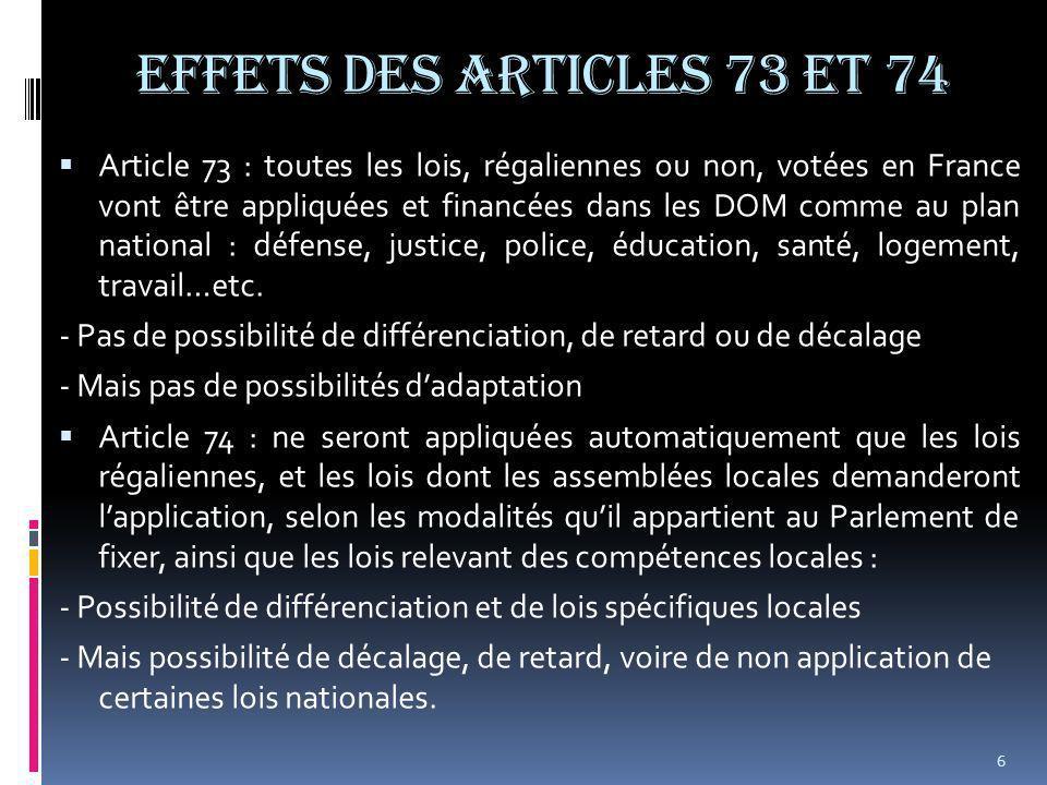EFFETS DES ARTICLES 73 et 74  Article 73 : toutes les lois, régaliennes ou non, votées en France vont être appliquées et financées dans les DOM comme au plan national : défense, justice, police, éducation, santé, logement, travail…etc.