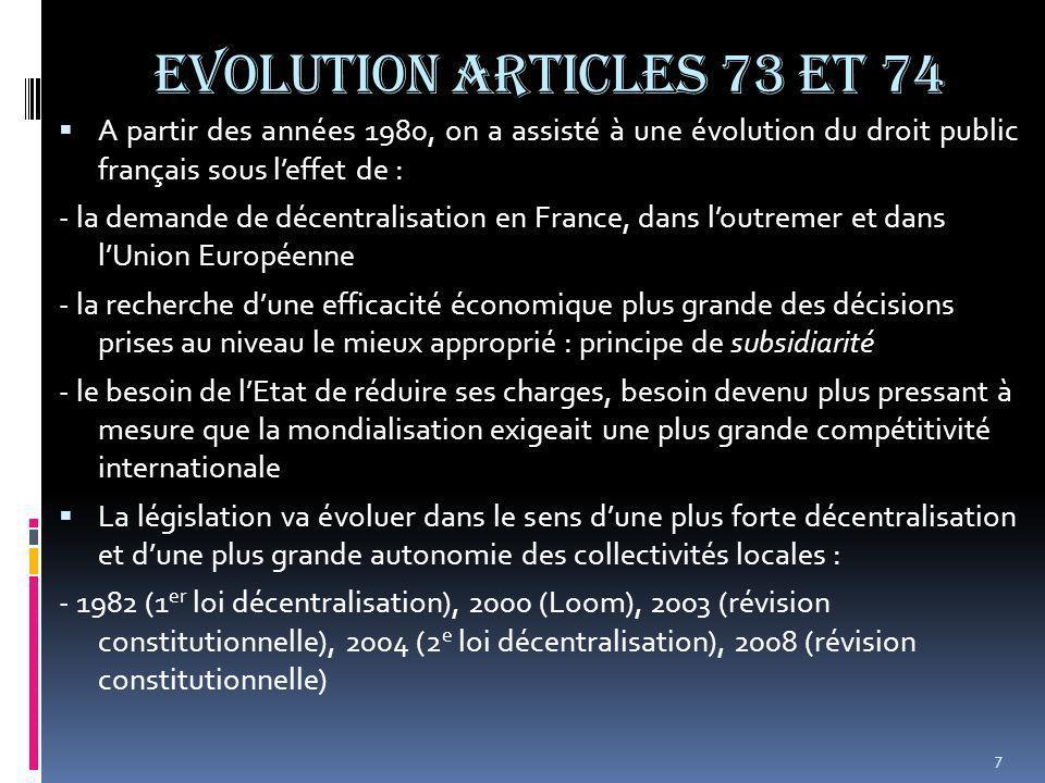 EVOLUTION ARTICLES 73 et 74  A partir des années 1980, on a assisté à une évolution du droit public français sous l'effet de : - la demande de décentralisation en France, dans l'outremer et dans l'Union Européenne - la recherche d'une efficacité économique plus grande des décisions prises au niveau le mieux approprié : principe de subsidiarité - le besoin de l'Etat de réduire ses charges, besoin devenu plus pressant à mesure que la mondialisation exigeait une plus grande compétitivité internationale  La législation va évoluer dans le sens d'une plus forte décentralisation et d'une plus grande autonomie des collectivités locales : - 1982 (1 er loi décentralisation), 2000 (Loom), 2003 (révision constitutionnelle), 2004 (2 e loi décentralisation), 2008 (révision constitutionnelle) 7