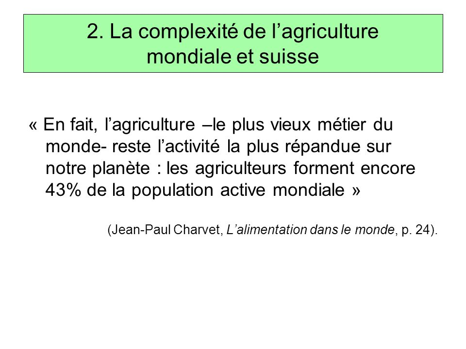 2. La complexité de l'agriculture mondiale et suisse « En fait, l'agriculture –le plus vieux métier du monde- reste l'activité la plus répandue sur no