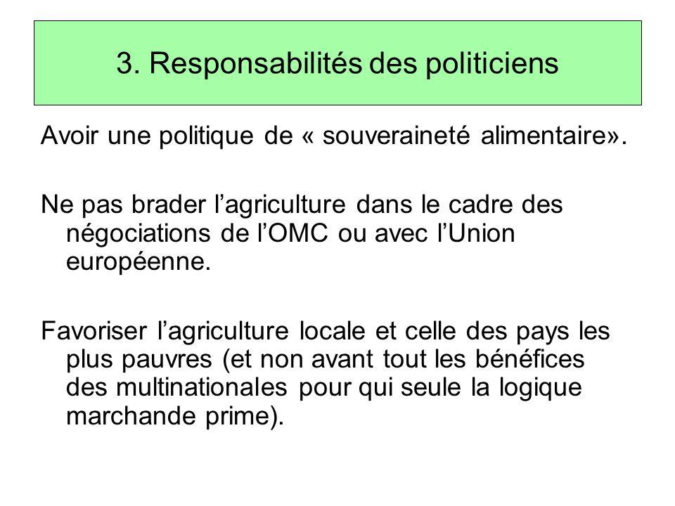 3. Responsabilités des politiciens Avoir une politique de « souveraineté alimentaire». Ne pas brader l'agriculture dans le cadre des négociations de l