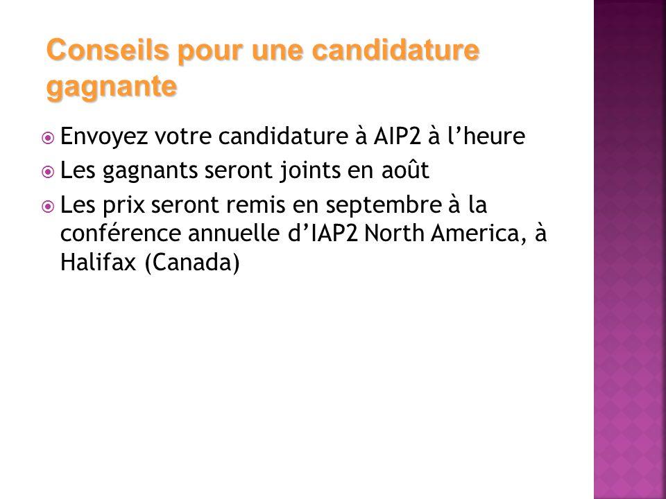  Envoyez votre candidature à AIP2 à l'heure  Les gagnants seront joints en août  Les prix seront remis en septembre à la conférence annuelle d'IAP2 North America, à Halifax (Canada) Conseils pour une candidature gagnante