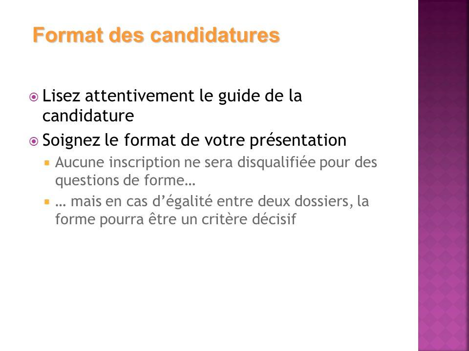  Lisez attentivement le guide de la candidature  Soignez le format de votre présentation  Aucune inscription ne sera disqualifiée pour des questions de forme…  … mais en cas d'égalité entre deux dossiers, la forme pourra être un critère décisif Format des candidatures