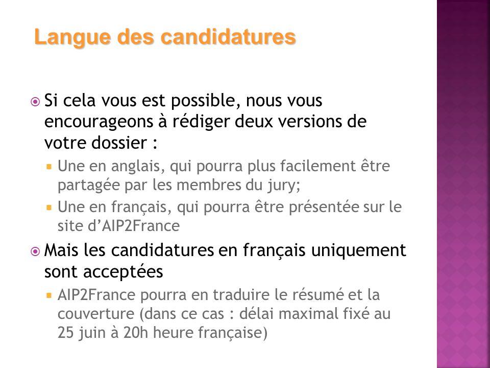  Si cela vous est possible, nous vous encourageons à rédiger deux versions de votre dossier :  Une en anglais, qui pourra plus facilement être partagée par les membres du jury;  Une en français, qui pourra être présentée sur le site d'AIP2France  Mais les candidatures en français uniquement sont acceptées  AIP2France pourra en traduire le résumé et la couverture (dans ce cas : délai maximal fixé au 25 juin à 20h heure française) Langue des candidatures