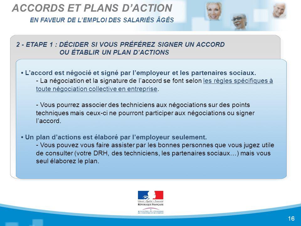 EN FAVEUR DE L'EMPLOI DES SALARIÉS ÂGÉS ACCORDS ET PLANS D'ACTION 16 2 - ETAPE 1 : DÉCIDER SI VOUS PRÉFÉREZ SIGNER UN ACCORD OU ÉTABLIR UN PLAN D'ACTIONS L'accord est négocié et signé par l'employeur et les partenaires sociaux.
