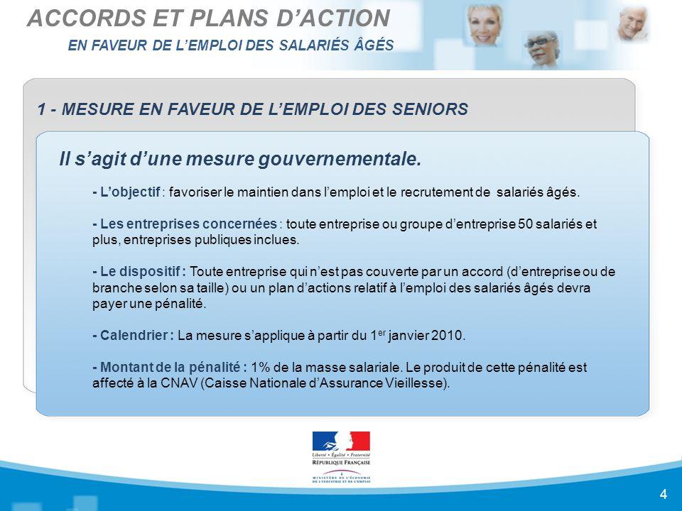 EN FAVEUR DE L'EMPLOI DES SALARIÉS ÂGÉS ACCORDS ET PLANS D'ACTION 4 1 - MESURE EN FAVEUR DE L'EMPLOI DES SENIORS Il s'agit d'une mesure gouvernementale.