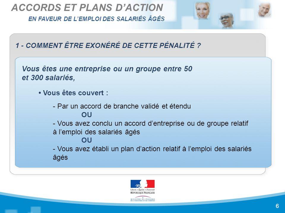 EN FAVEUR DE L'EMPLOI DES SALARIÉS ÂGÉS ACCORDS ET PLANS D'ACTION 7 1 - COMMENT ÊTRE EXONÉRÉ DE CETTE PÉNALITÉ .