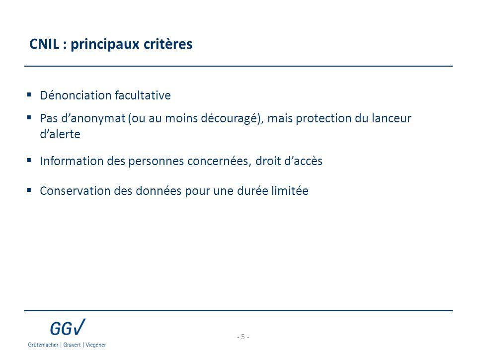 CNIL : principaux critères  Dénonciation facultative  Pas d'anonymat (ou au moins découragé), mais protection du lanceur d'alerte  Information des personnes concernées, droit d'accès  Conservation des données pour une durée limitée - 5 -