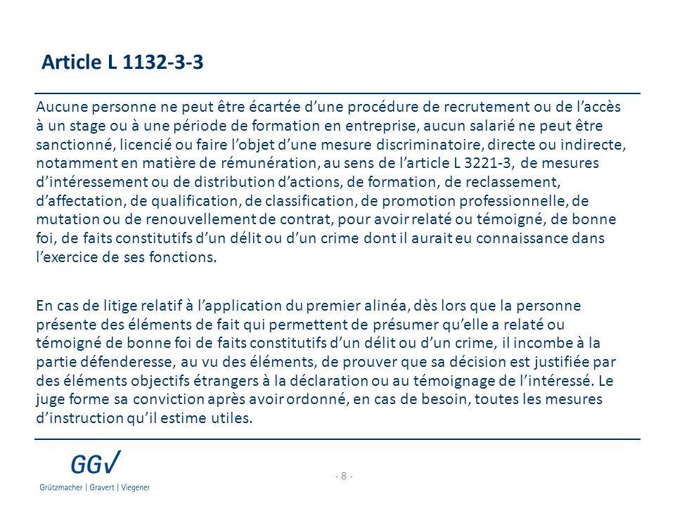 Article L 1132-3-3 Aucune personne ne peut être écartée d'une procédure de recrutement ou de l'accès à un stage ou à une période de formation en entreprise, aucun salarié ne peut être sanctionné, licencié ou faire l'objet d'une mesure discriminatoire, directe ou indirecte, notamment en matière de rémunération, au sens de l'article L 3221-3, de mesures d'intéressement ou de distribution d'actions, de formation, de reclassement, d'affectation, de qualification, de classification, de promotion professionnelle, de mutation ou de renouvellement de contrat, pour avoir relaté ou témoigné, de bonne foi, de faits constitutifs d'un délit ou d'un crime dont il aurait eu connaissance dans l'exercice de ses fonctions.