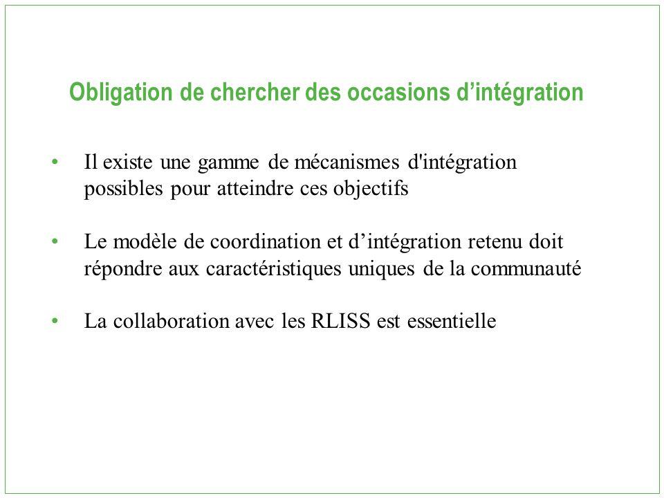 Obligation de chercher des occasions d'intégration Il existe une gamme de mécanismes d intégration possibles pour atteindre ces objectifs Le modèle de coordination et d'intégration retenu doit répondre aux caractéristiques uniques de la communauté La collaboration avec les RLISS est essentielle