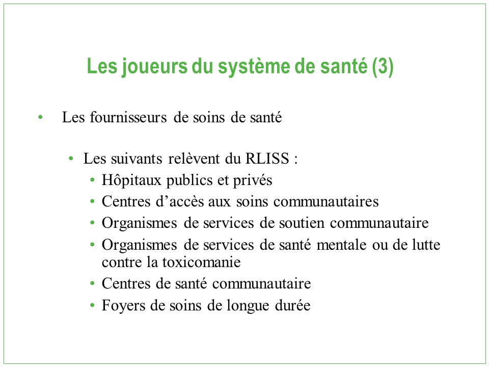 Les joueurs du système de santé (3) Les fournisseurs de soins de santé Les suivants relèvent du RLISS : Hôpitaux publics et privés Centres d'accès aux