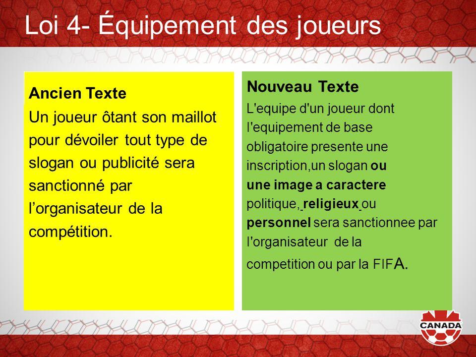 Loi 4- Équipement des joueurs Ancien Texte Un joueur ôtant son maillot pour dévoiler tout type de slogan ou publicité sera sanctionné par l'organisateur de la compétition.