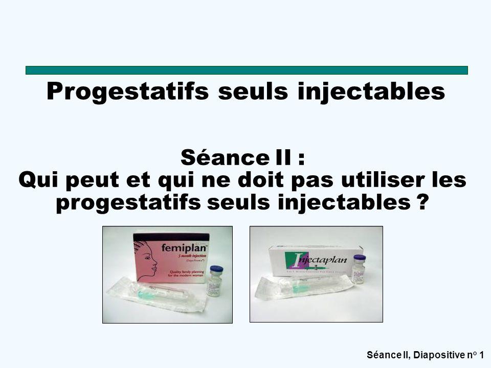 Séance II, Diapositive n o 1 Progestatifs seuls injectables Séance II : Qui peut et qui ne doit pas utiliser les progestatifs seuls injectables