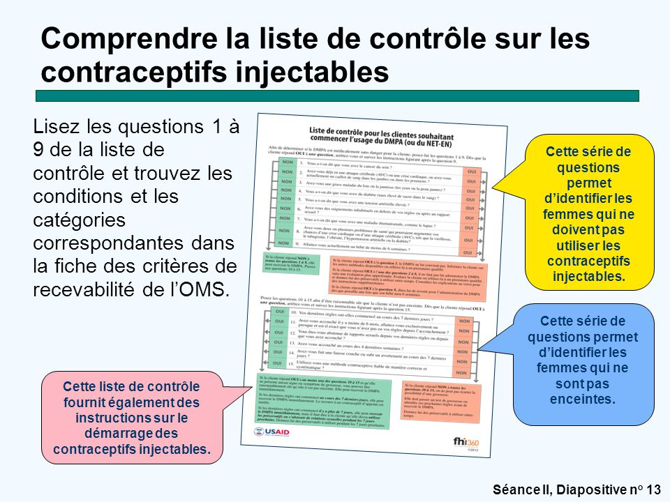 Séance II, Diapositive n o 13 Comprendre la liste de contrôle sur les contraceptifs injectables Lisez les questions 1 à 9 de la liste de contrôle et trouvez les conditions et les catégories correspondantes dans la fiche des critères de recevabilité de l'OMS.