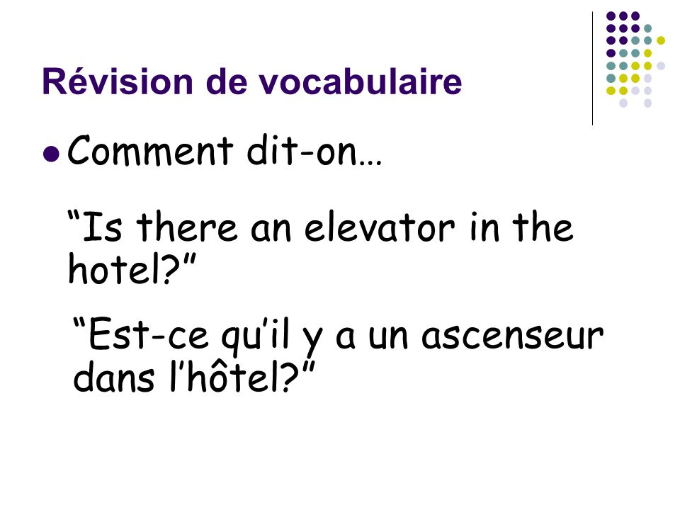 Révision de vocabulaire Comment dit-on… Is there an elevator in the hotel? Est-ce qu'il y a un ascenseur dans l'hôtel?
