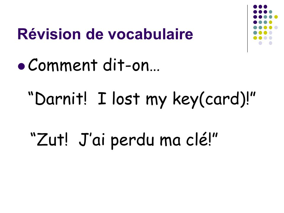 Révision de vocabulaire Comment dit-on… Darnit! I lost my key(card)! Zut! J'ai perdu ma clé!